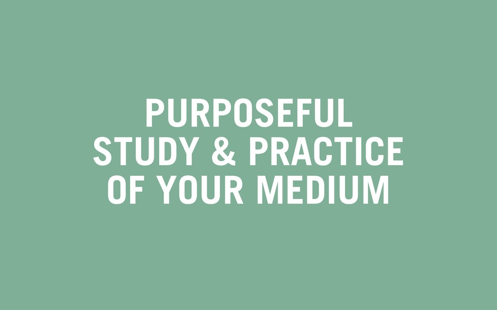 PURPOSEFUL STUDY & PRACTICE OF YOUR MEDIUM