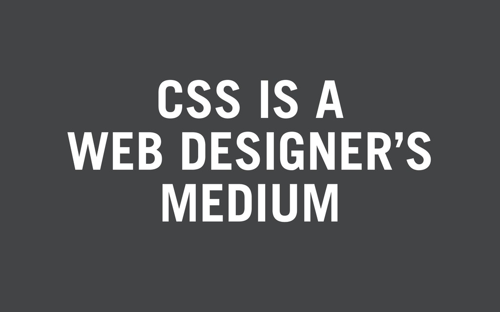 CSS IS A WEB DESIGNER'S MEDIUM