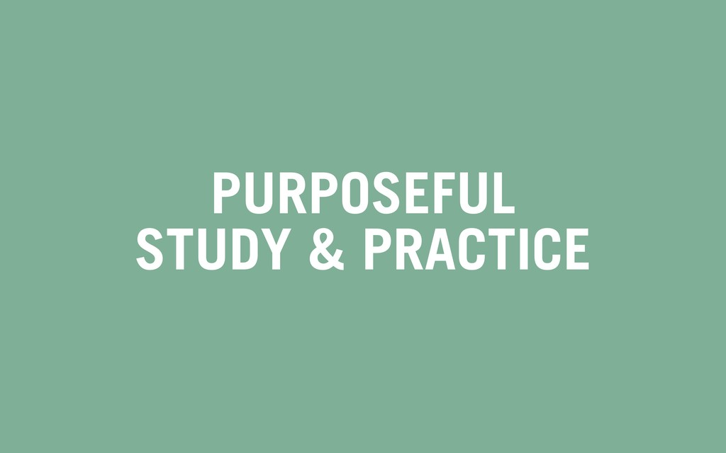 PURPOSEFUL STUDY & PRACTICE