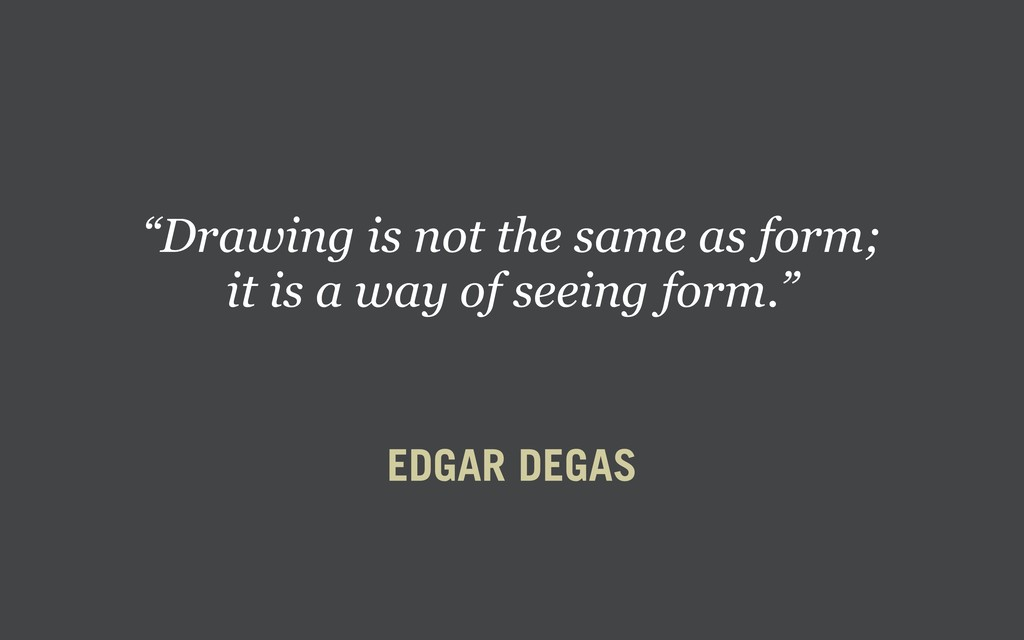 "EDGAR DEGAS ""Drawing is not the same as form; i..."