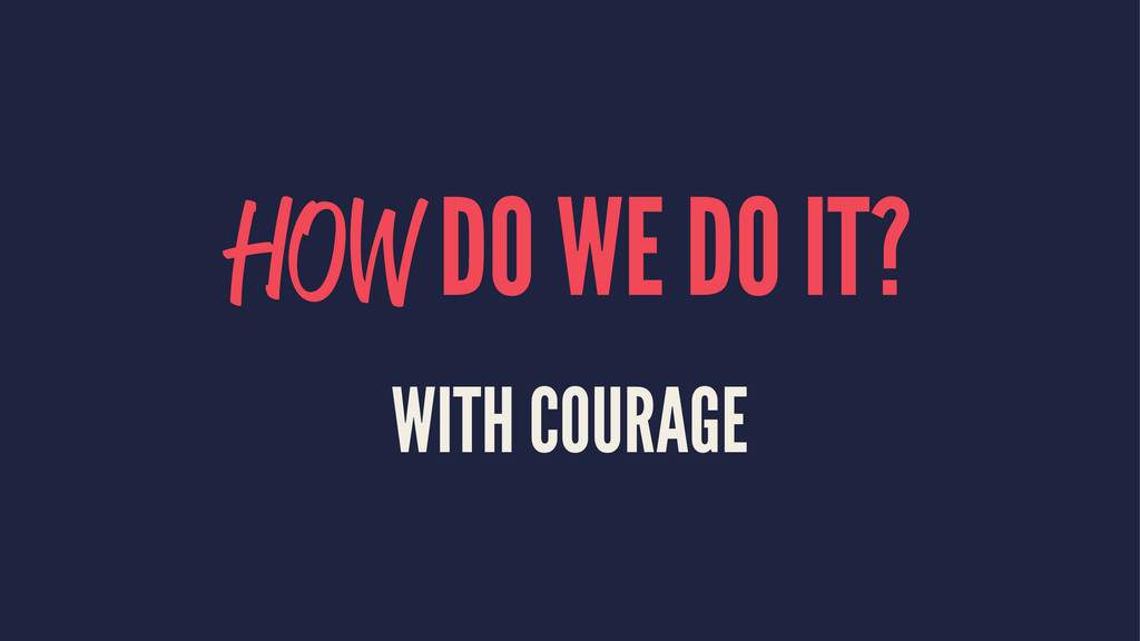 HOW DO WE DO IT? WITH COURAGE
