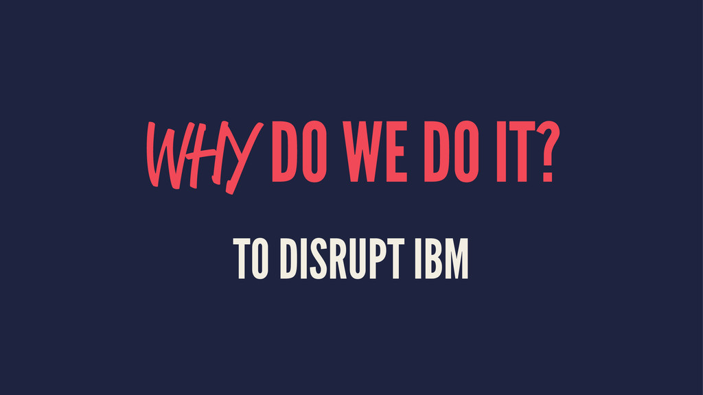 WHY DO WE DO IT? TO DISRUPT IBM