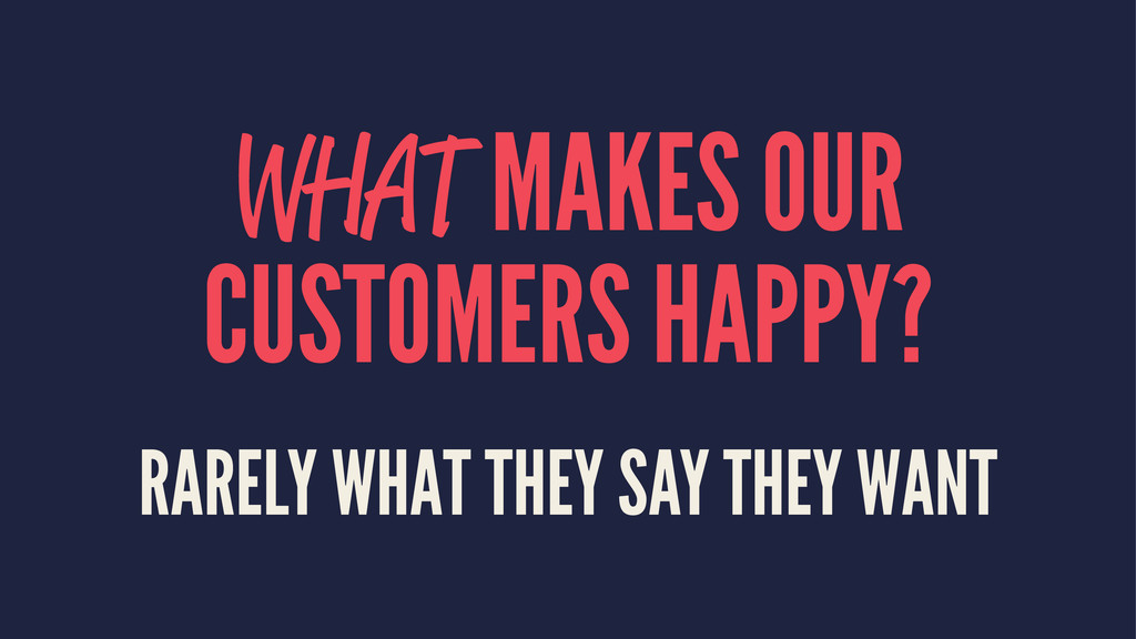 WHAT MAKES OUR CUSTOMERS HAPPY? RARELY WHAT THE...