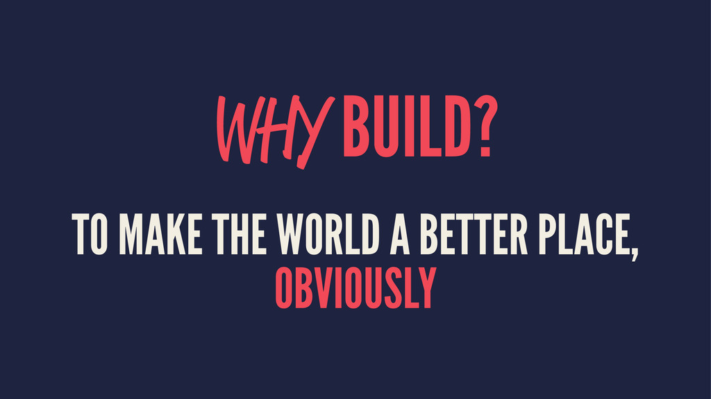 WHY BUILD? TO MAKE THE WORLD A BETTER PLACE, OB...