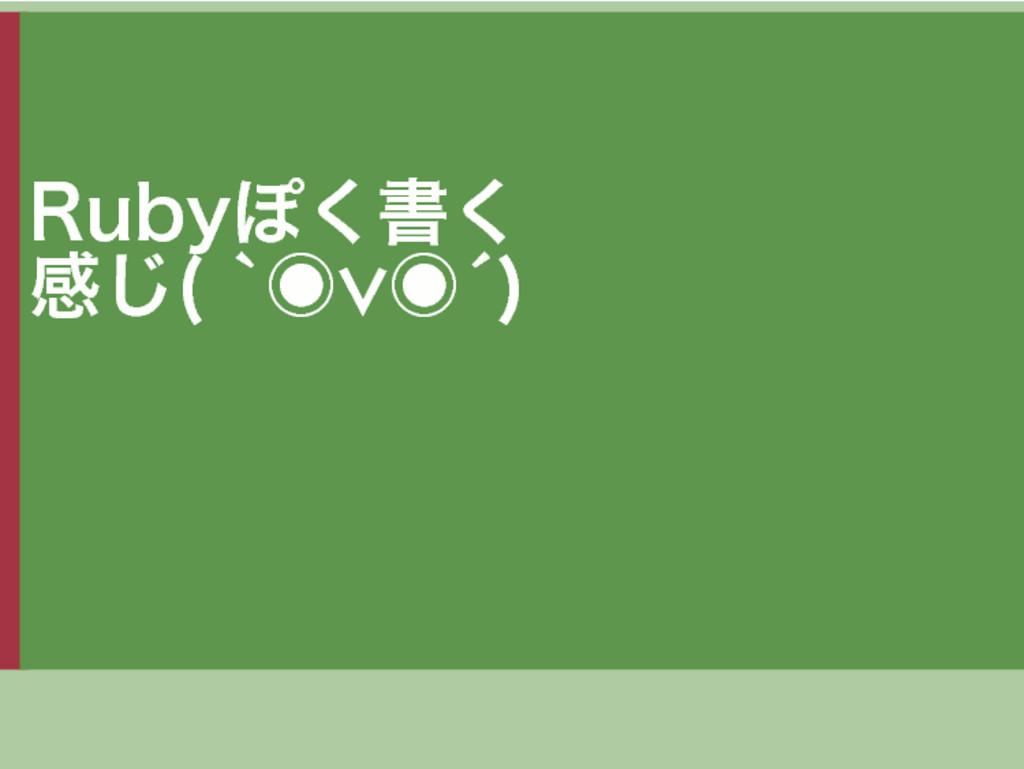 Rubyぽく書く 感じ(�`◉∨◉´)