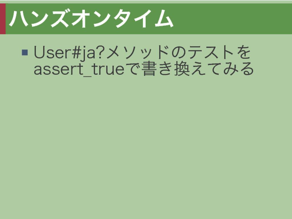 ハンズオンタイム User#ja?メソッドのテストを assert̲trueで書き換えてみる