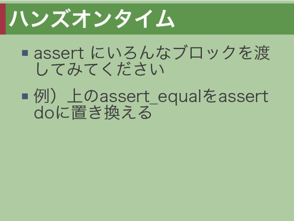 ハンズオンタイム assert�にいろんなブロックを渡 してみてください 例)上のassert...