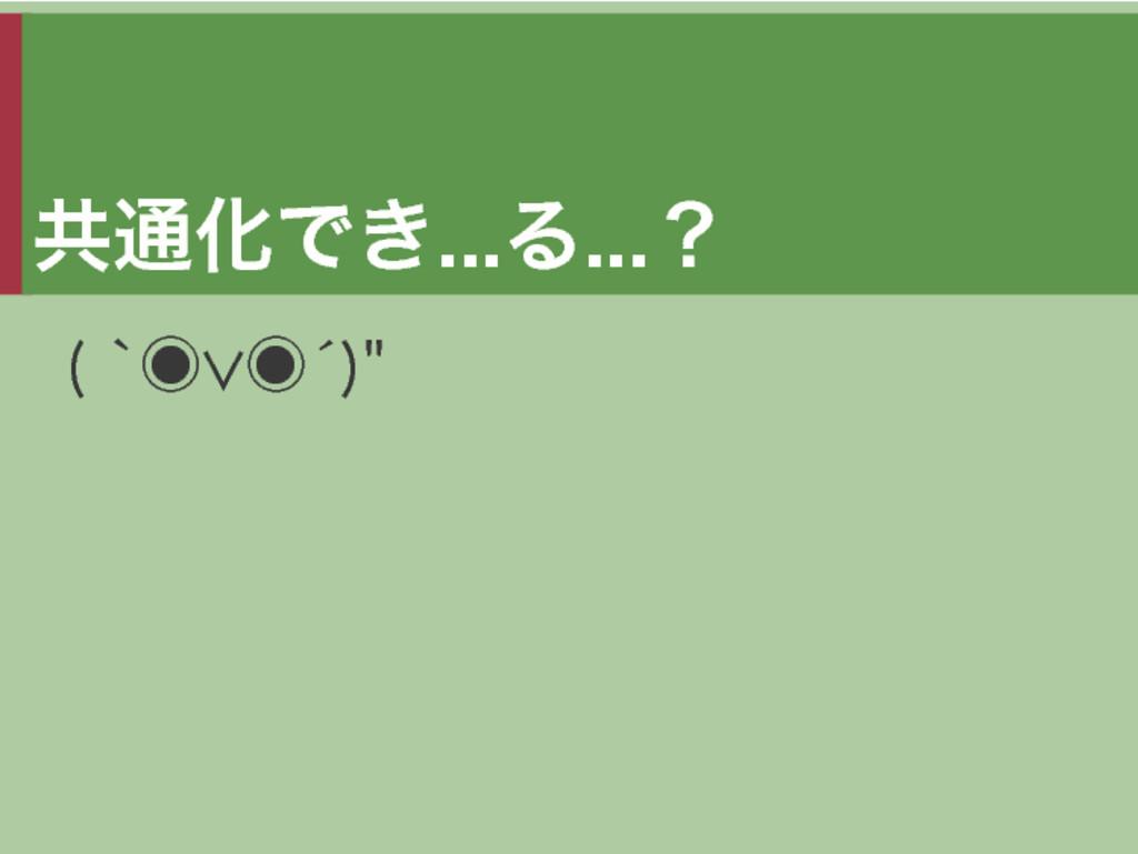 """共通化でき...る...? (�`◉∨◉´)"""""""