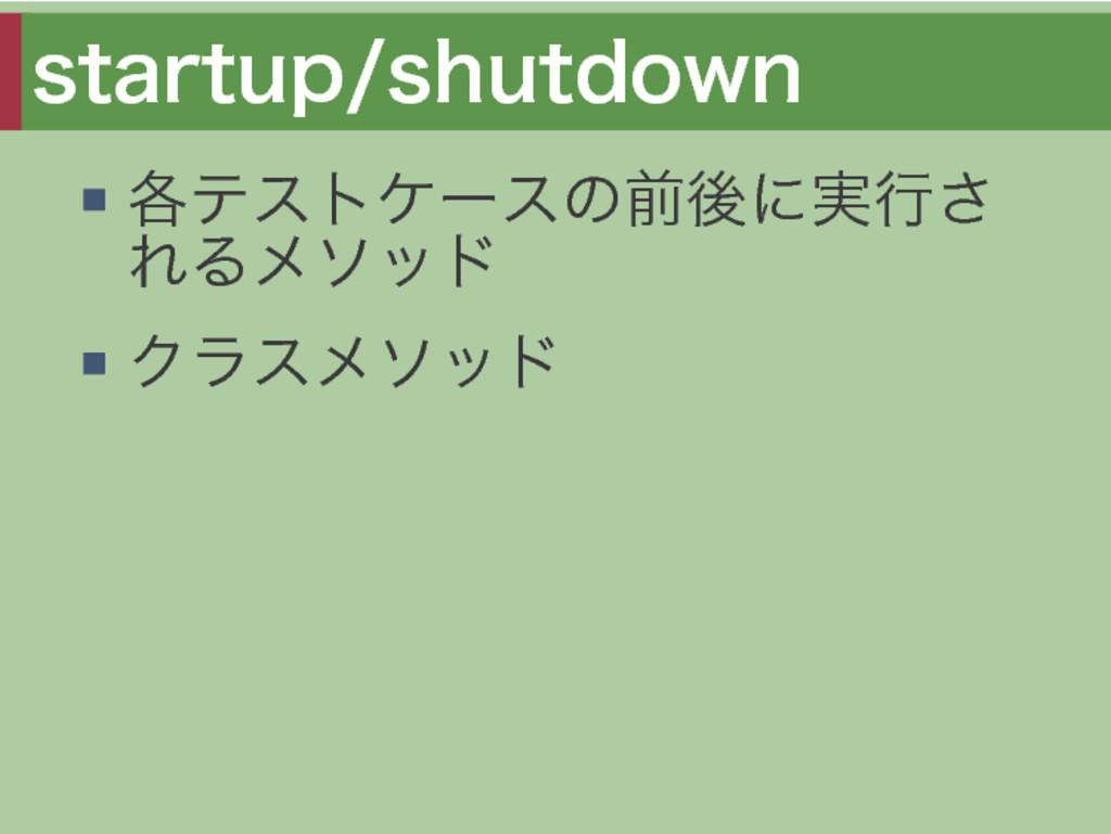 startup/shutdown 各テストケースの前後に実⾏さ れるメソッド クラスメソッド