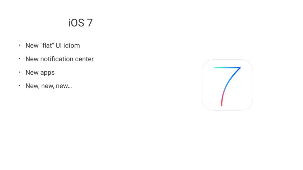 "iOS 7 • New ""flat"" UI idiom • New notification ce..."