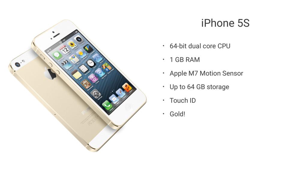 iPhone 5S • 64-bit dual core CPU • 1 GB RAM • A...
