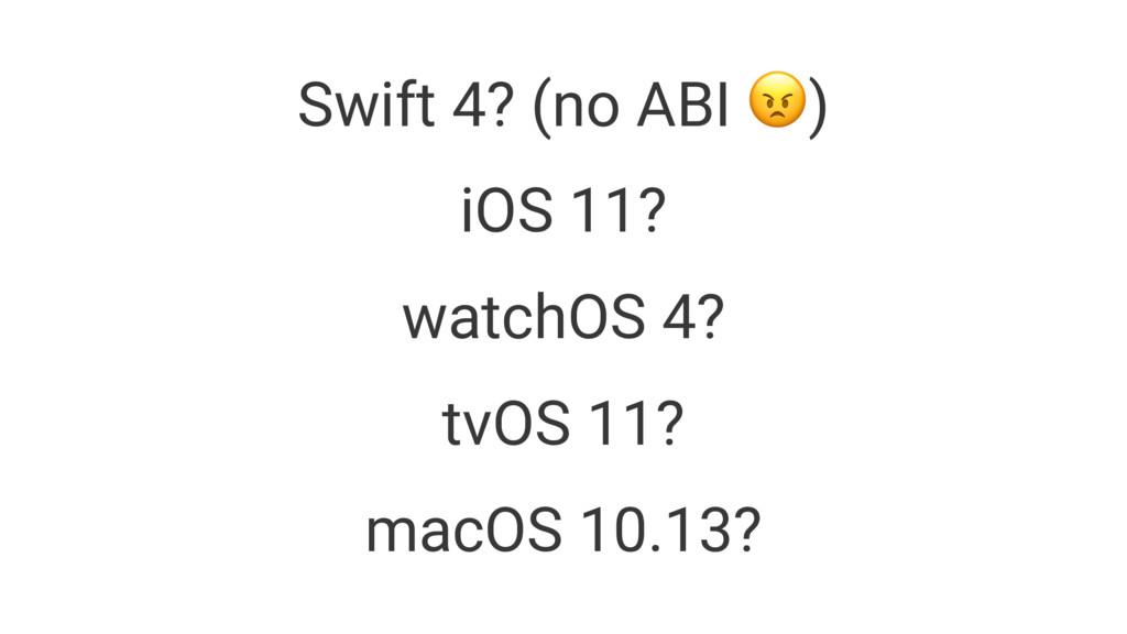 Swift 4? (no ABI !) iOS 11? watchOS 4? tvOS 11?...