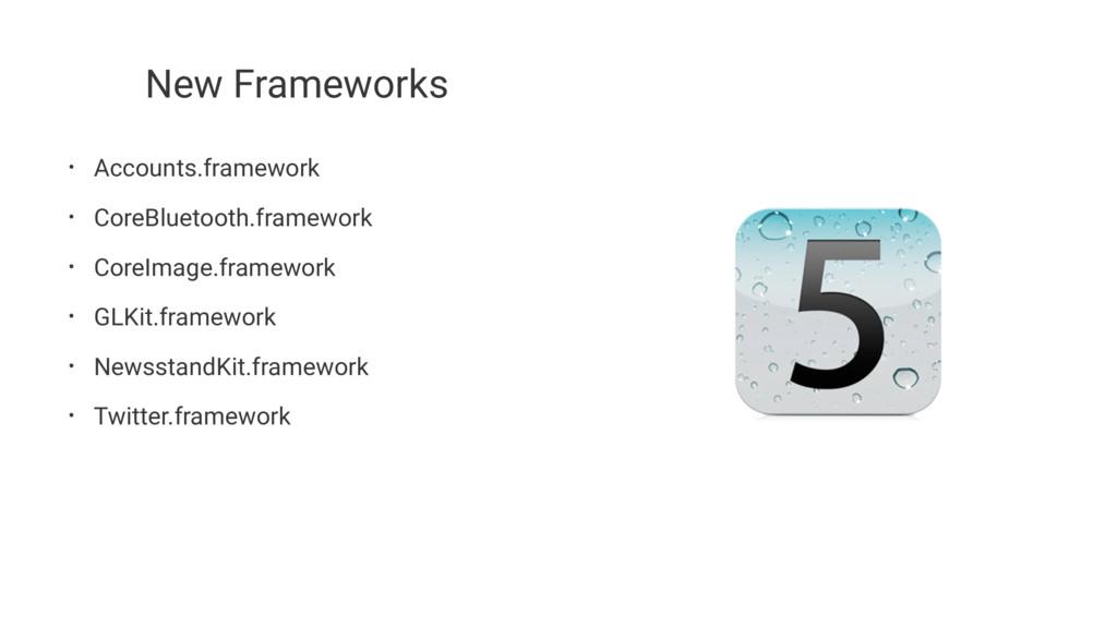New Frameworks • Accounts.framework • CoreBluet...