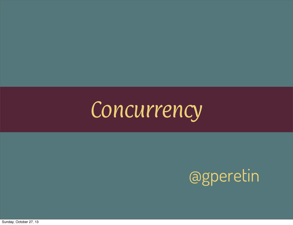 Concurrency @gperetin Sunday, October 27, 13