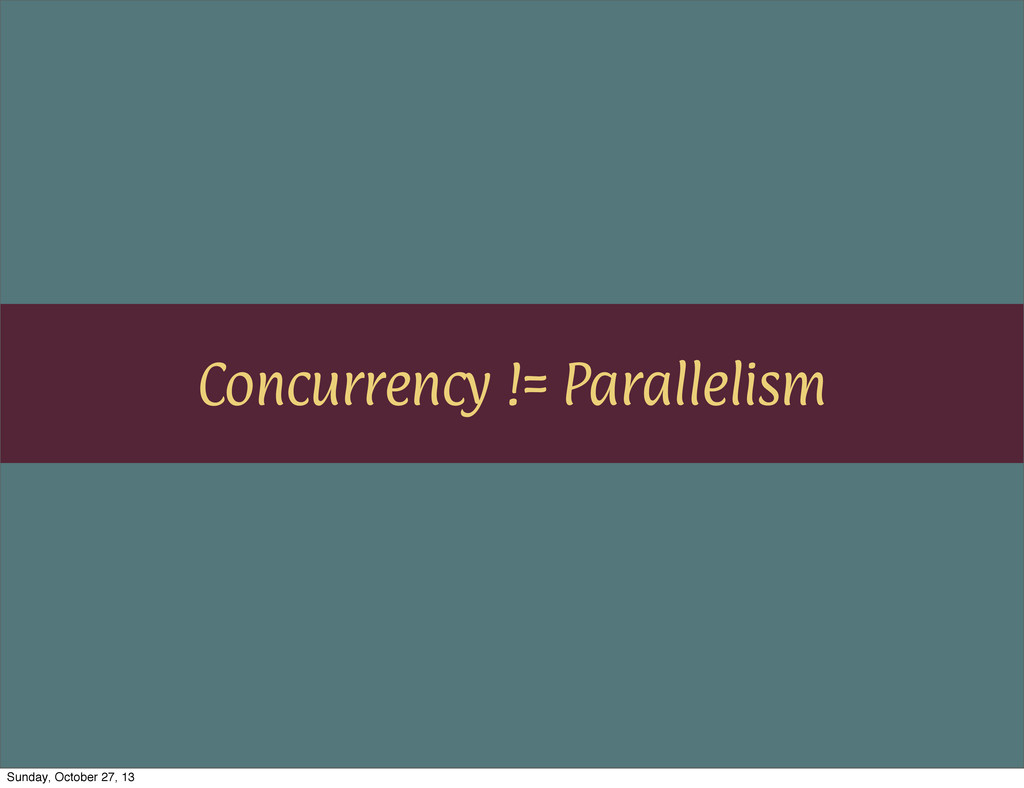 Concurrency != Parallelism Sunday, October 27, ...