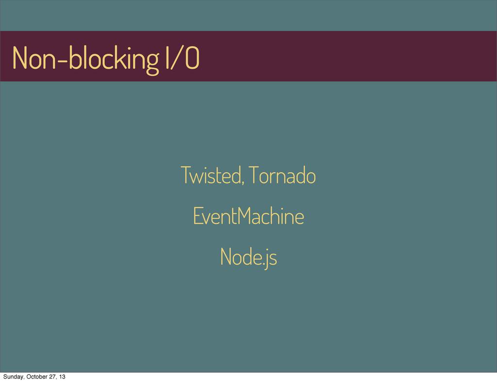 Non-blocking I/O Twisted, Tornado EventMachine ...
