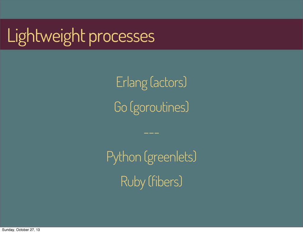 Lightweight processes Erlang (actors) Go (gorou...