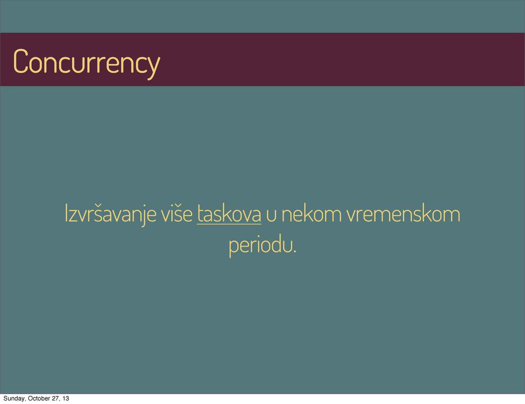 Concurrency Izvršavanje više taskova u nekom vr...