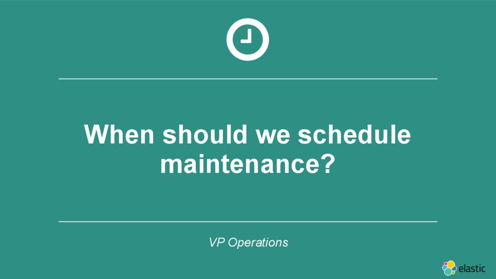 ‹#› When should we schedule maintenance? VP Ope...