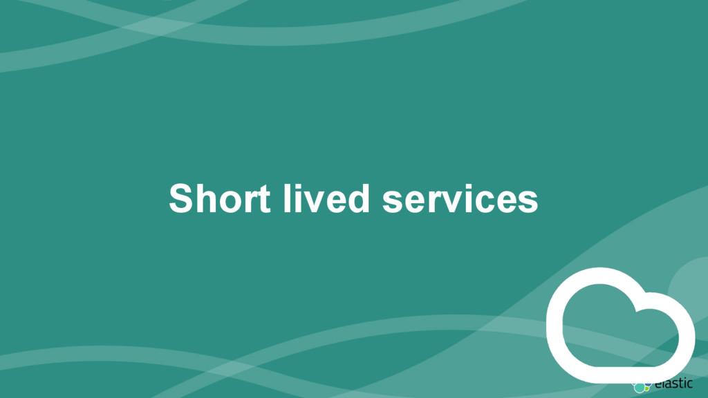‹#› Short lived services