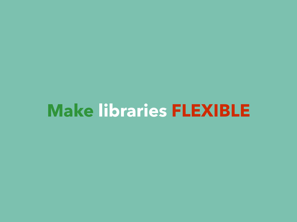 Make libraries FLEXIBLE