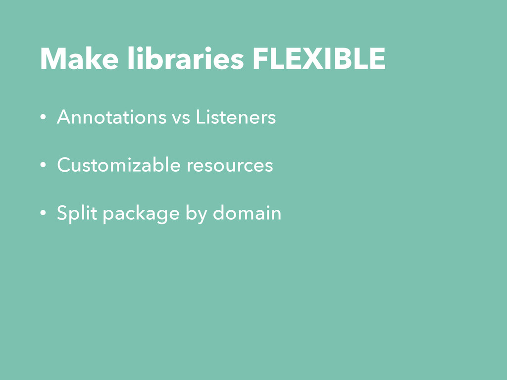 Make libraries FLEXIBLE • Annotations vs Listen...