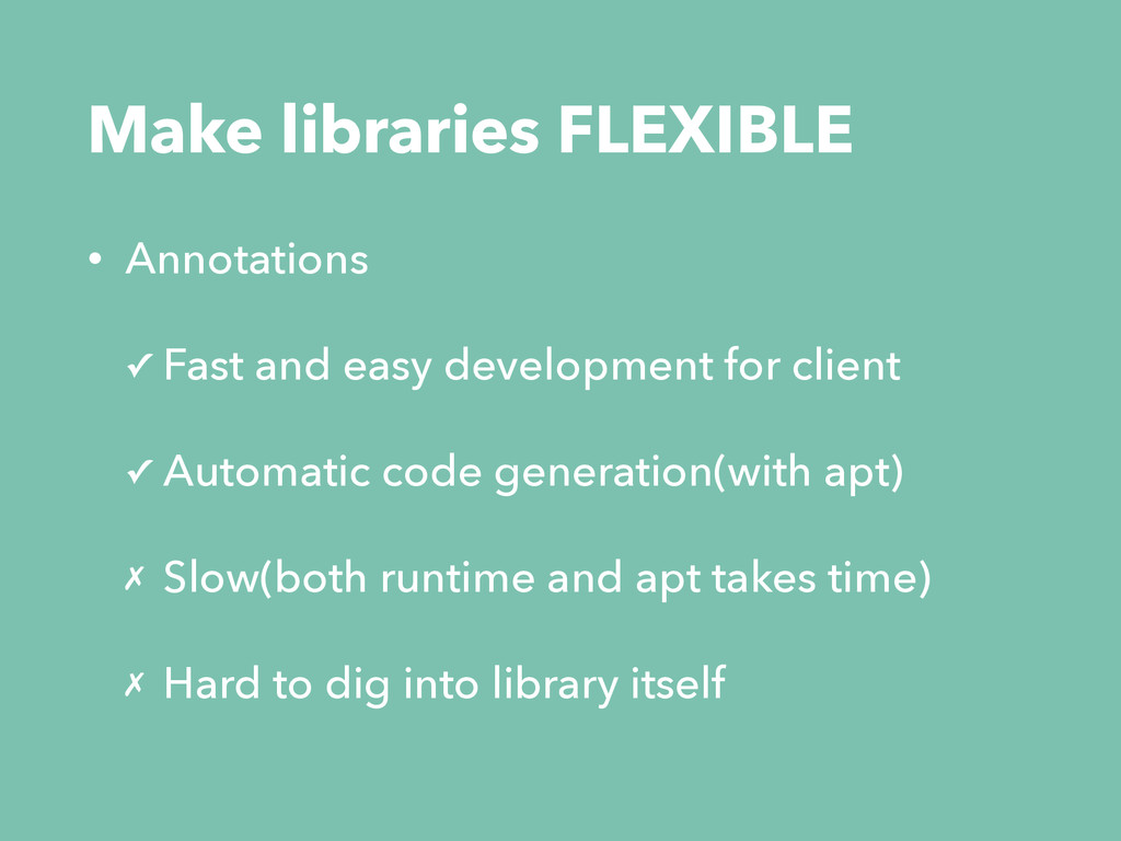 Make libraries FLEXIBLE • Annotations ✓ Fast an...