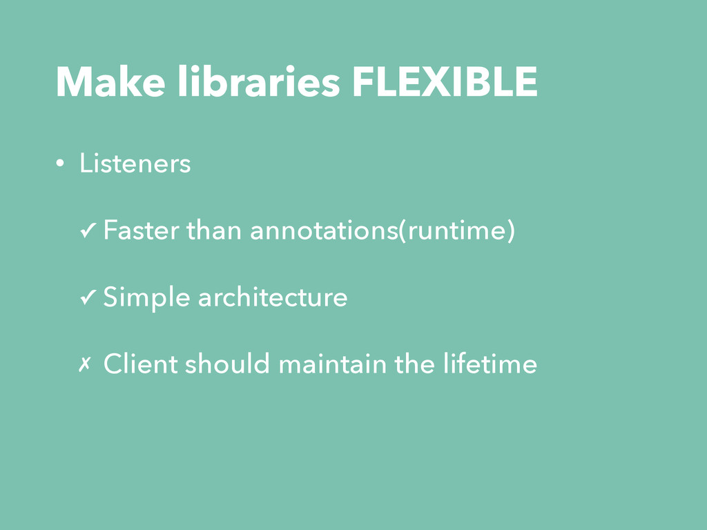 Make libraries FLEXIBLE • Listeners ✓ Faster th...