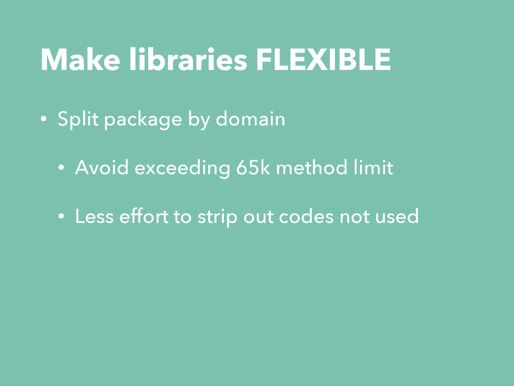 Make libraries FLEXIBLE • Split package by doma...