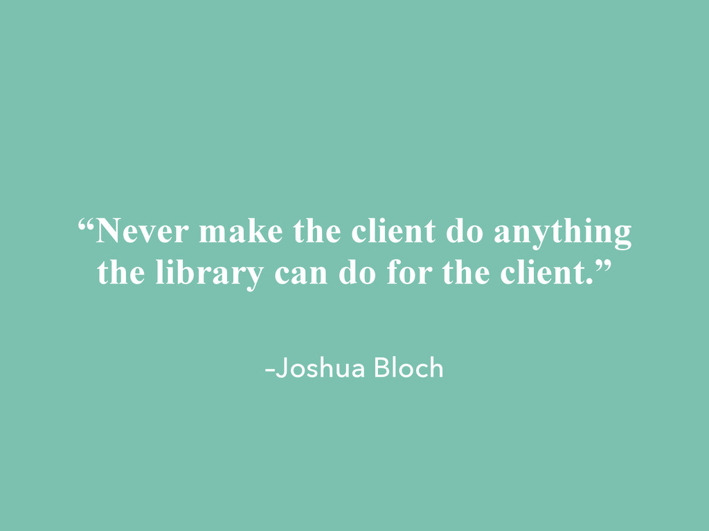 "–Joshua Bloch ""Never make the client do anythin..."