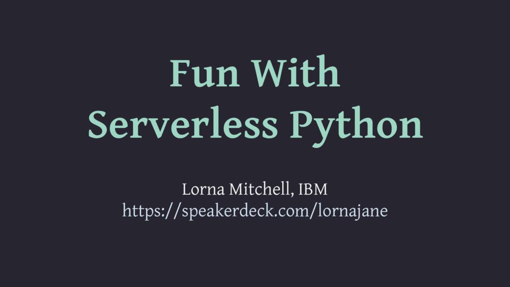 Fun With Serverless Python Lorna Mitchell, IBM ...