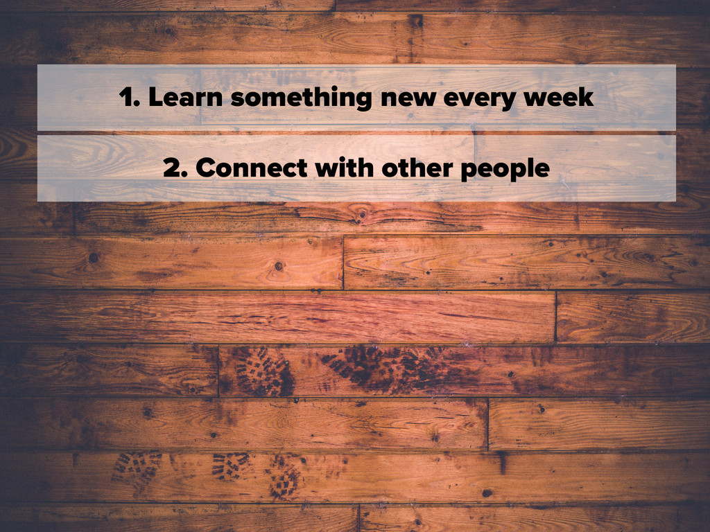 1. Learn something new every week 2. Connect wi...