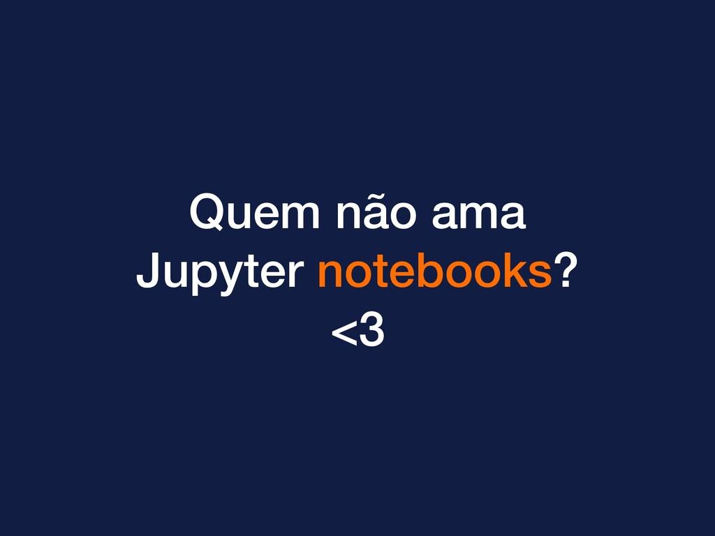 Quem não ama Jupyter notebooks? <3