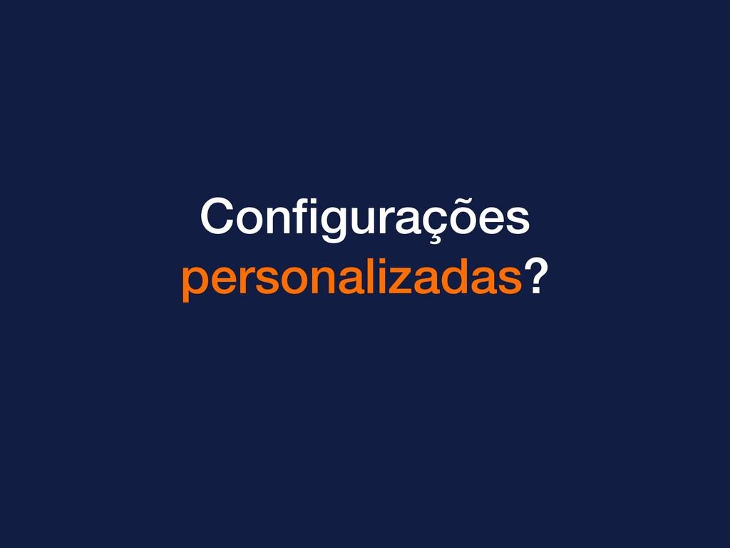 Configurações personalizadas?