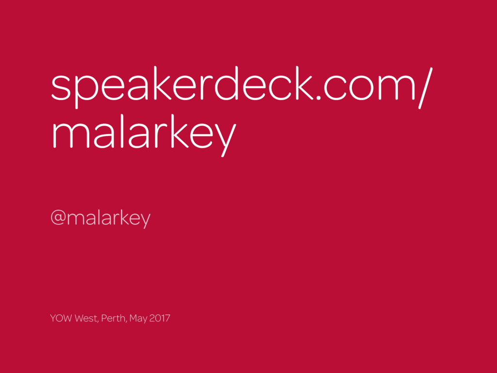 speakerdeck.com/ malarkey @malarkey YOW West, P...