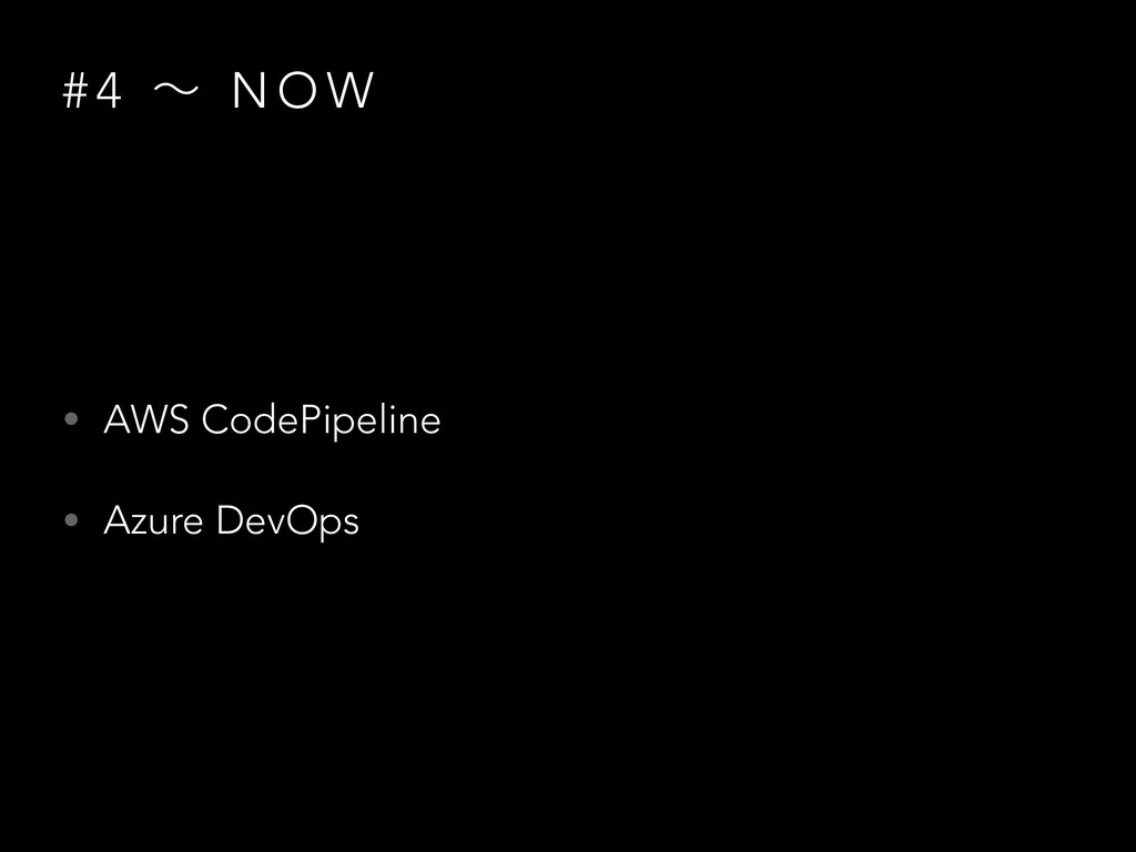 # 4 ʙ N O W • AWS CodePipeline • Azure DevOps