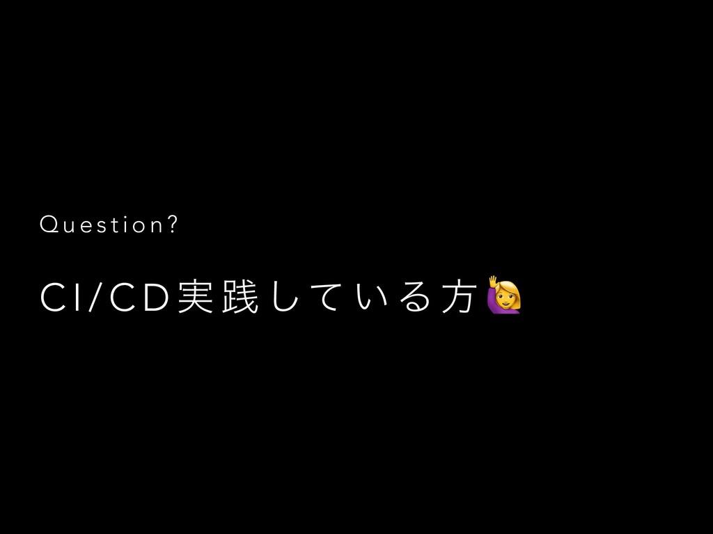 Q u e s t i o n ? C I / C D ࣮ ફ ͯ͠ ͍ Δ ํ