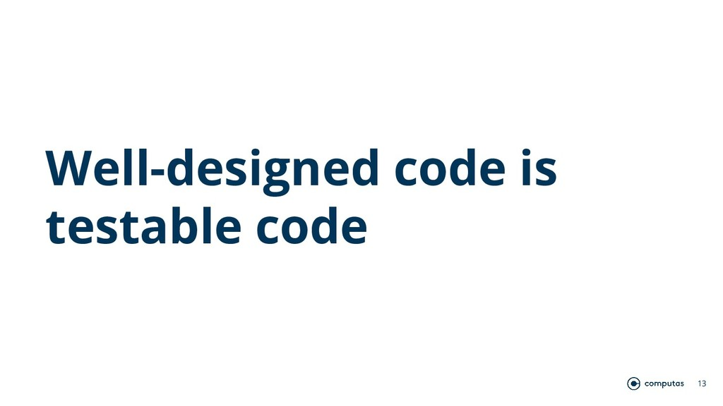 Well-designed code is testable code 13