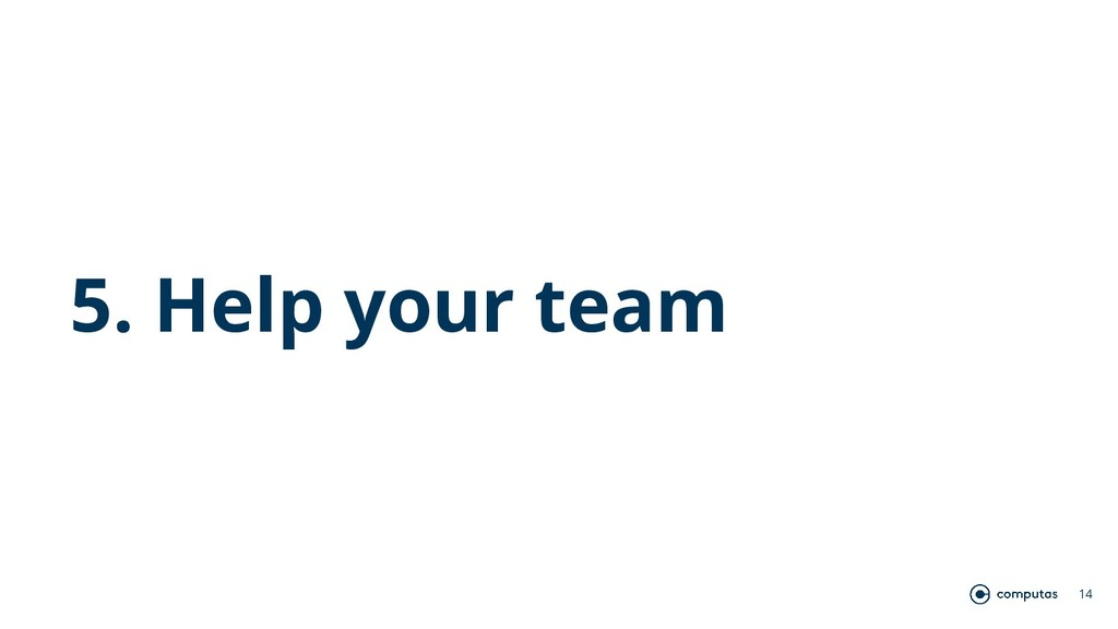 14 5. Help your team