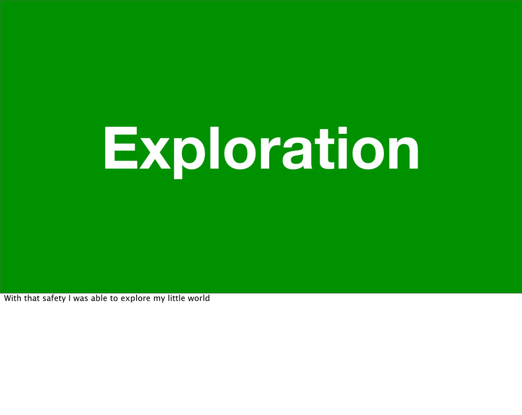 Exploration With that safety I was able to expl...