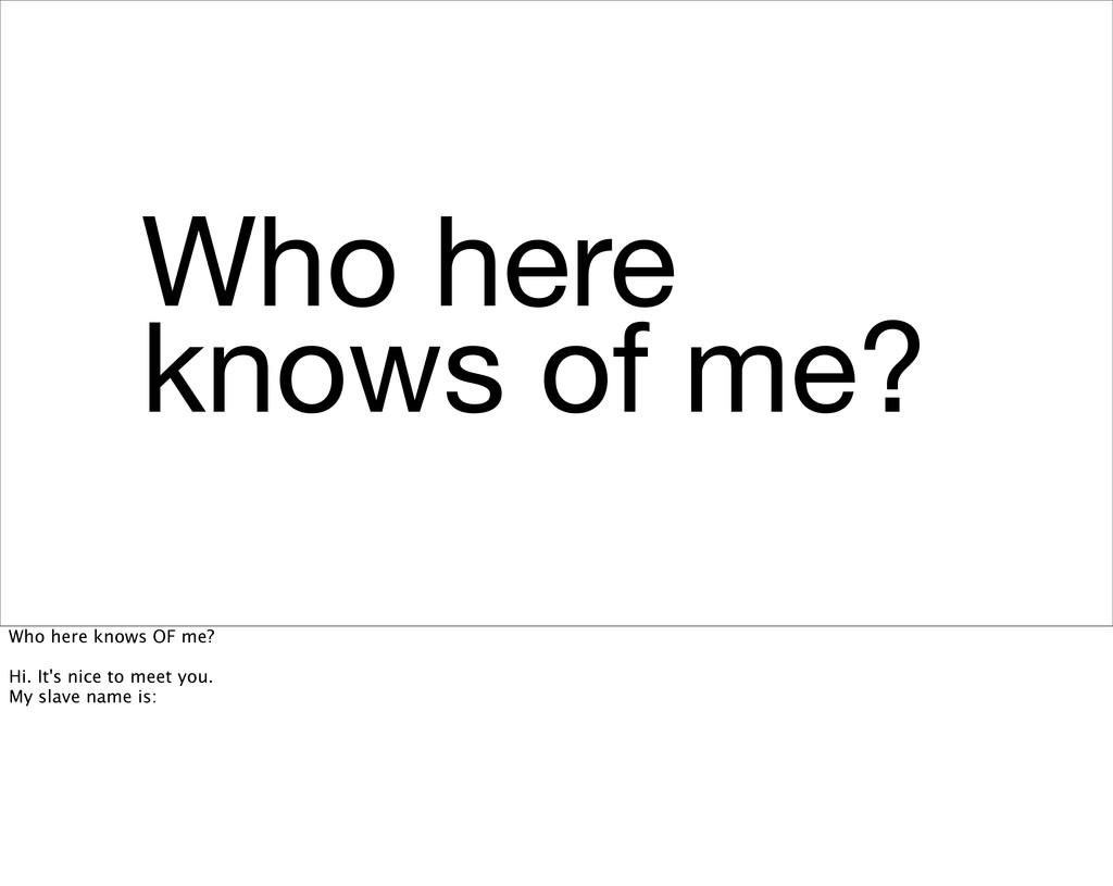Who here knows of me? Who here knows OF me? Hi....