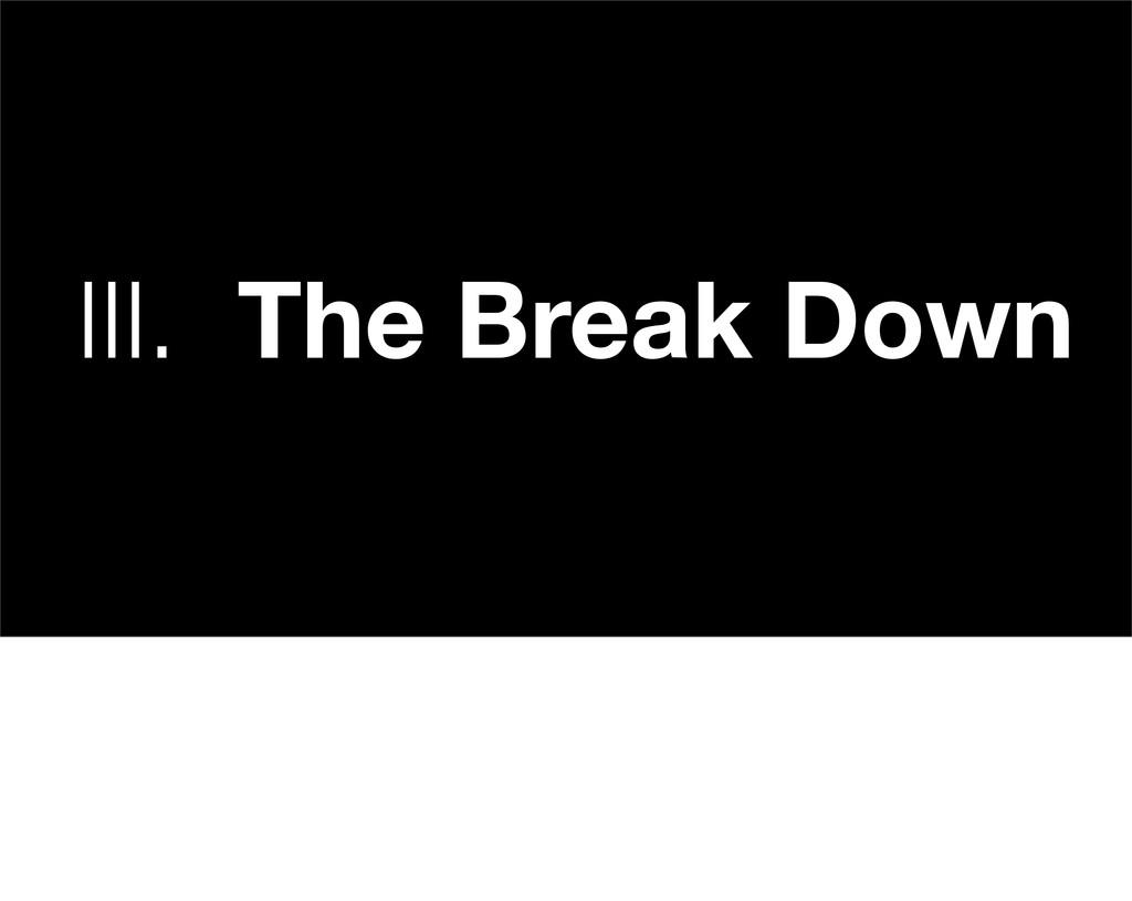 III. The Break Down