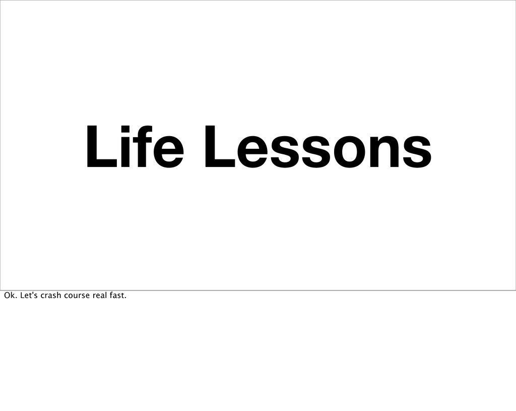 Life Lessons Ok. Let's crash course real fast.