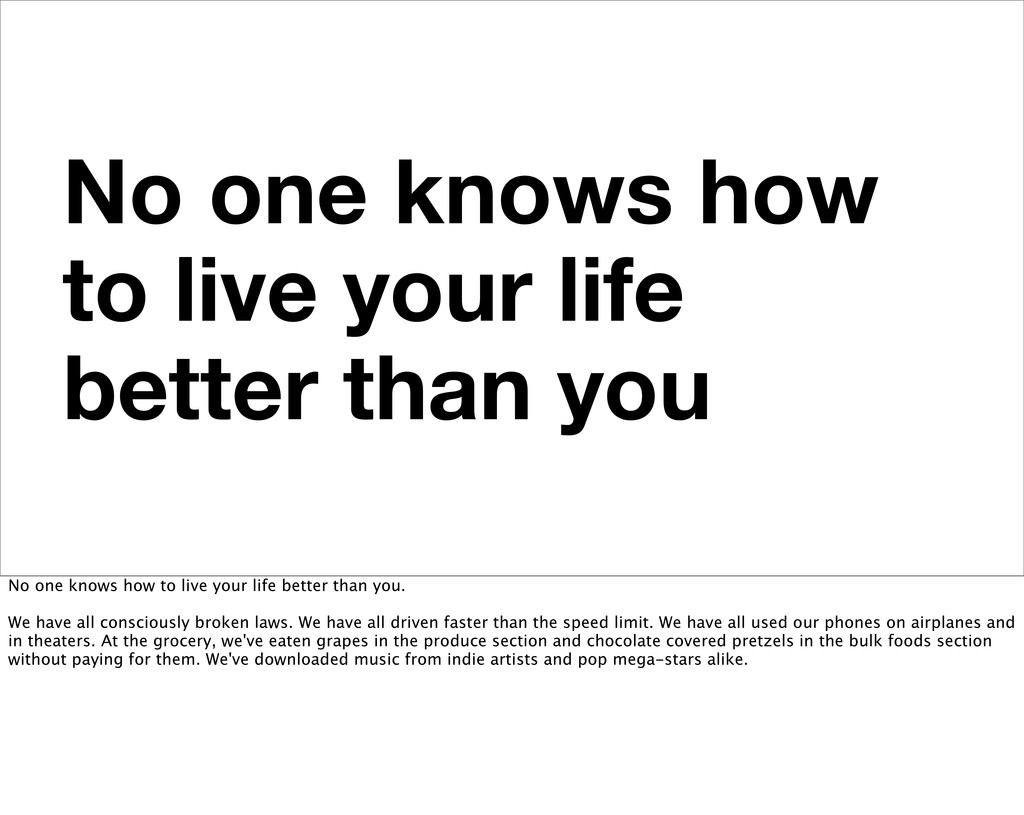 No one knows how to live your life better than ...