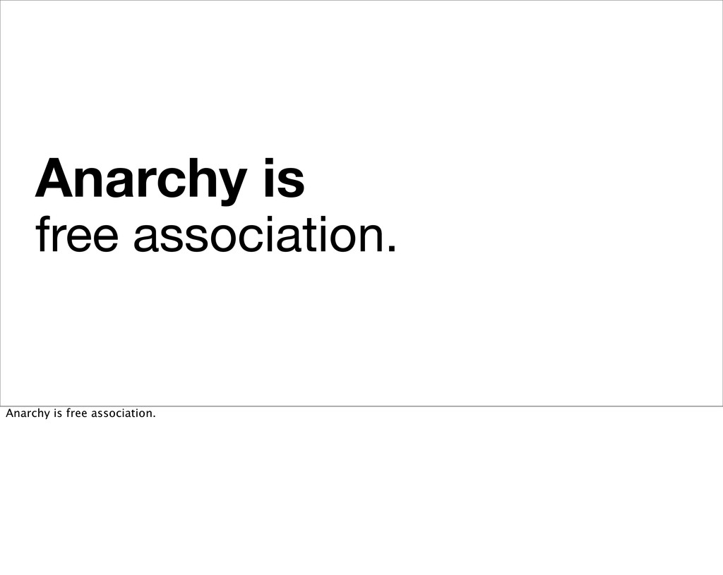 Anarchy is free association. Anarchy is free as...