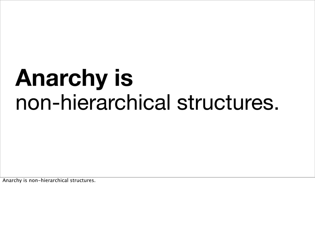 Anarchy is non-hierarchical structures. Anarchy...