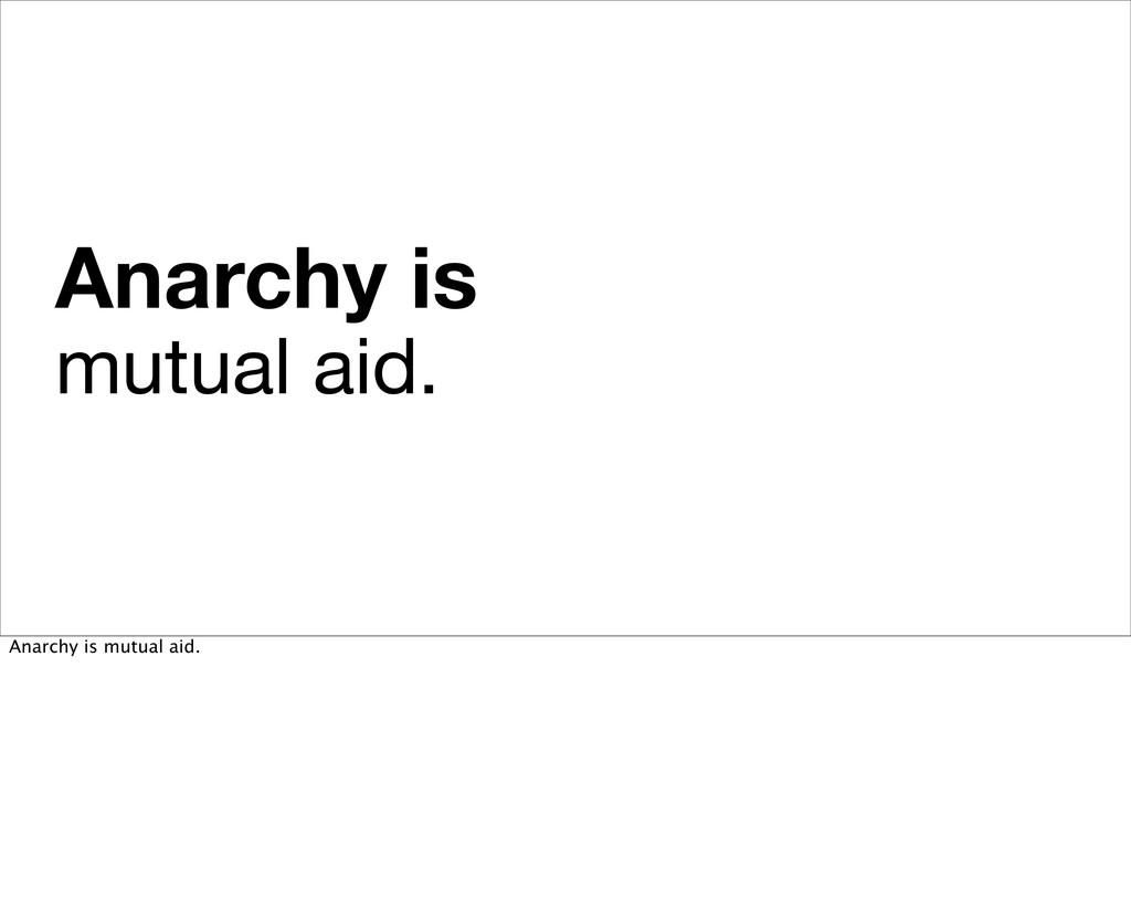 Anarchy is mutual aid. Anarchy is mutual aid.