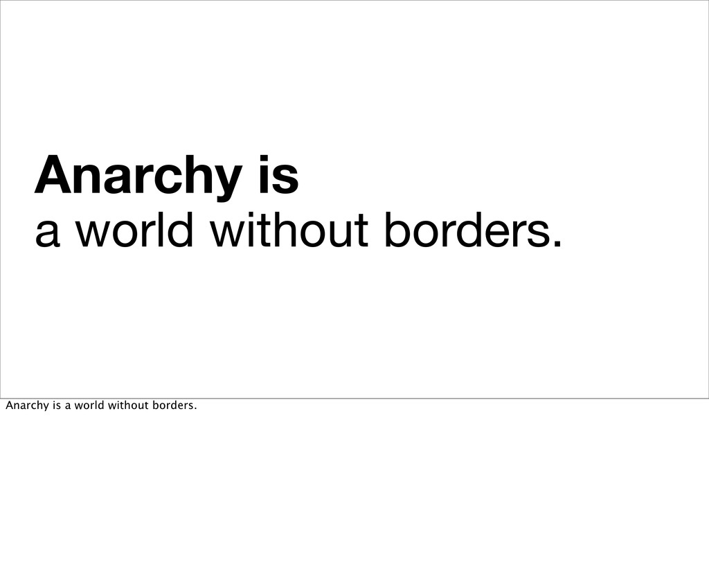 Anarchy is a world without borders. Anarchy is ...