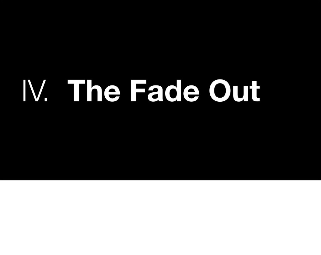 IV. The Fade Out