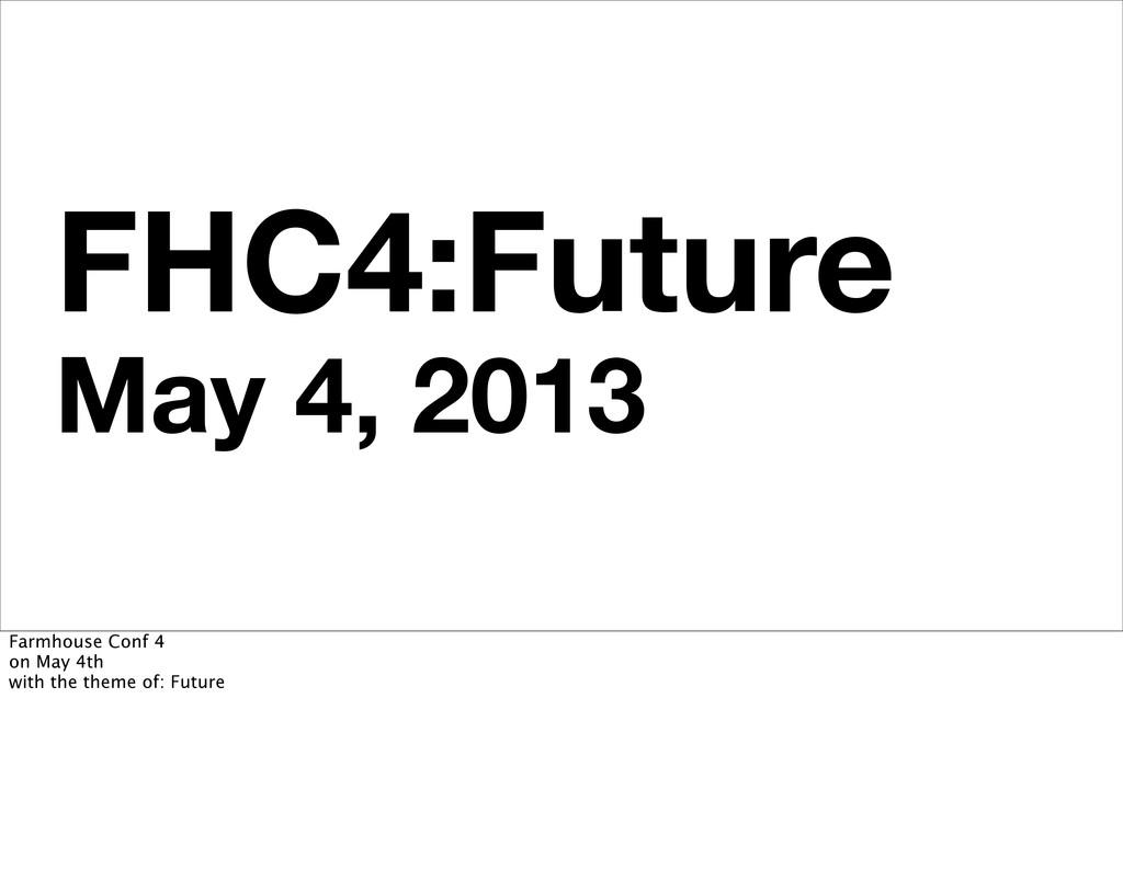 FHC4:Future May 4, 2013 Farmhouse Conf 4 on May...